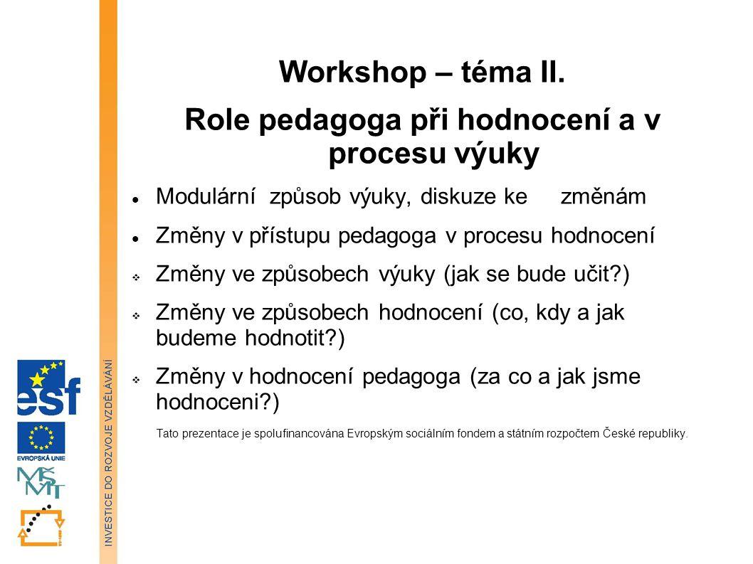 Workshop – téma II. Role pedagoga při hodnocení a v procesu výuky Modulární způsob výuky, diskuze ke změnám Změny v přístupu pedagoga v procesu hodnoc