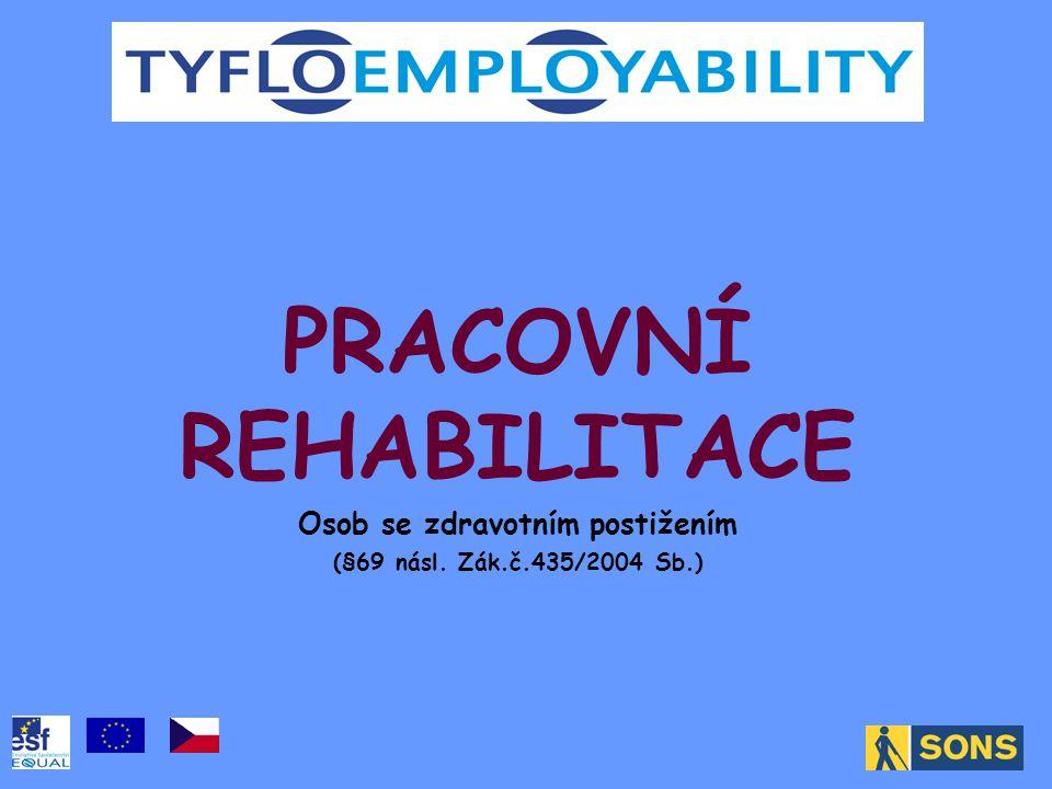 PRACOVNÍ REHABILITACE Osob se zdravotním postižením (§69 násl. Zák.č.435/2004 Sb.)