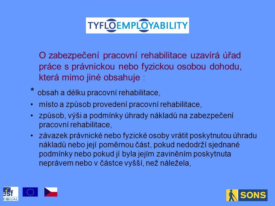 . O zabezpečení pracovní rehabilitace uzavírá úřad práce s právnickou nebo fyzickou osobou dohodu, která mimo jiné obsahuje : * obsah a délku pracovní rehabilitace, místo a způsob provedení pracovní rehabilitace, způsob, výši a podmínky úhrady nákladů na zabezpečení pracovní rehabilitace, závazek právnické nebo fyzické osoby vrátit poskytnutou úhradu nákladů nebo její poměrnou část, pokud nedodrží sjednané podmínky nebo pokud jí byla jejím zaviněním poskytnuta neprávem nebo v částce vyšší, než náležela,