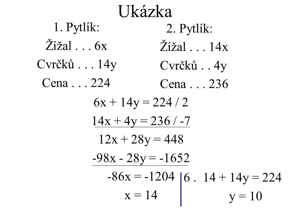 2. Pytlík: Žížal... 14x Cvrčků.. 4y Cena... 236 6x + 14y = 224 / 2 14x + 4y = 236 / -7 12x + 28y = 448 -98x - 28y = -1652 -86x = -1204 x = 14 1. Pytlí
