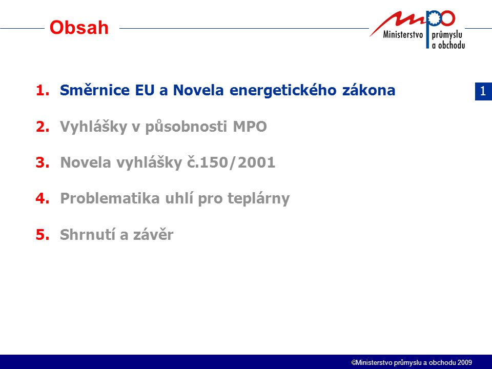  Ministerstvo průmyslu a obchodu 2009 Obsah 3 1.Směrnice EU a Novela energetického zákona 2.Vyhlášky v působnosti MPO 3.Novela vyhlášky č.150/2001 4.Problematika uhlí pro teplárny 5.Shrnutí a závěr