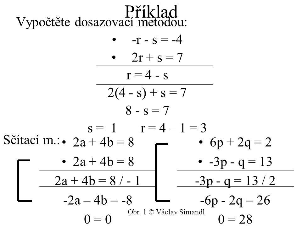 Příklad 2a + 4b = 8 2a + 4b = 8 2a + 4b = 8 / - 1 -2a – 4b = -8 0 = 0 Vypočtěte dosazovací metodou: -r - s = -4 2r + s = 7 r = 4 - s 2(4 - s) + s = 7 8 - s = 7 s = 1 r = 4 – 1 = 3 6p + 2q = 2 -3p - q = 13 -3p - q = 13 / 2 -6p - 2q = 26 0 = 28 Sčítací m.: Obr.