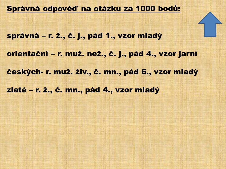 Správná odpověď na otázku za 1000 bodů: správná – r. ž., č. j., pád 1., vzor mladý orientační – r. muž. než., č. j., pád 4., vzor jarní českých- r. mu