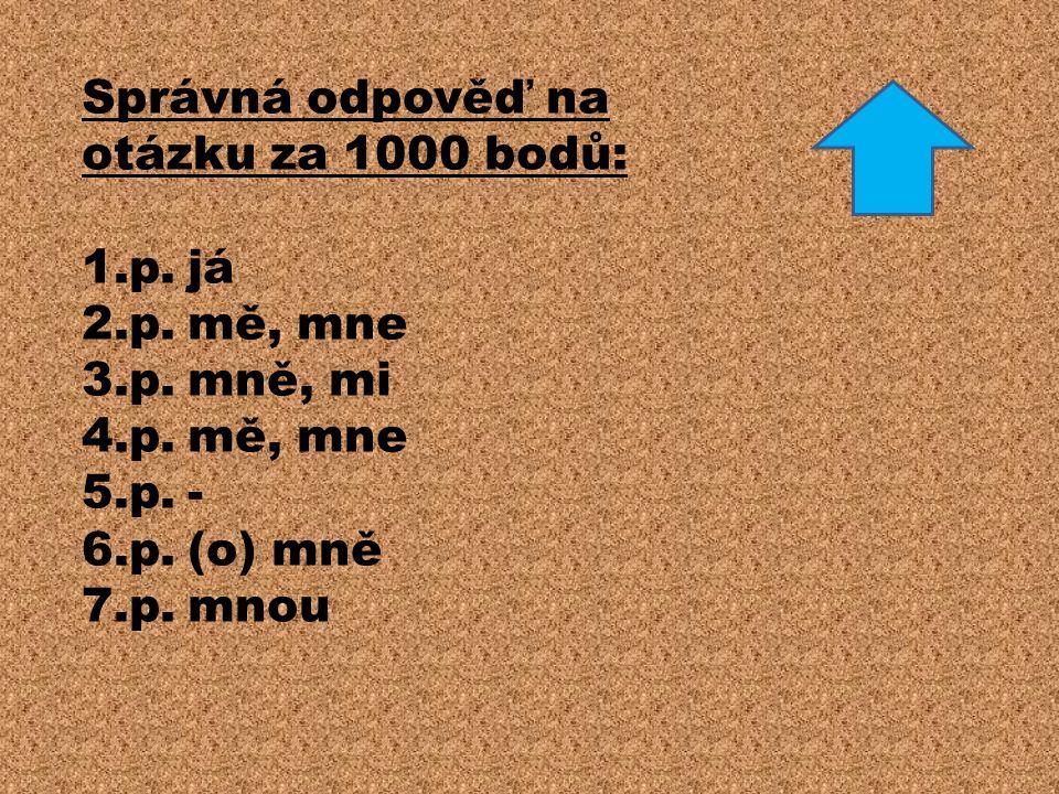 Správná odpověď na otázku za 1000 bodů: 1.p.já 2.p.mě, mne 3.p.mně, mi 4.p.mě, mne 5.p.- 6.p.(o) mně 7.p.mnou