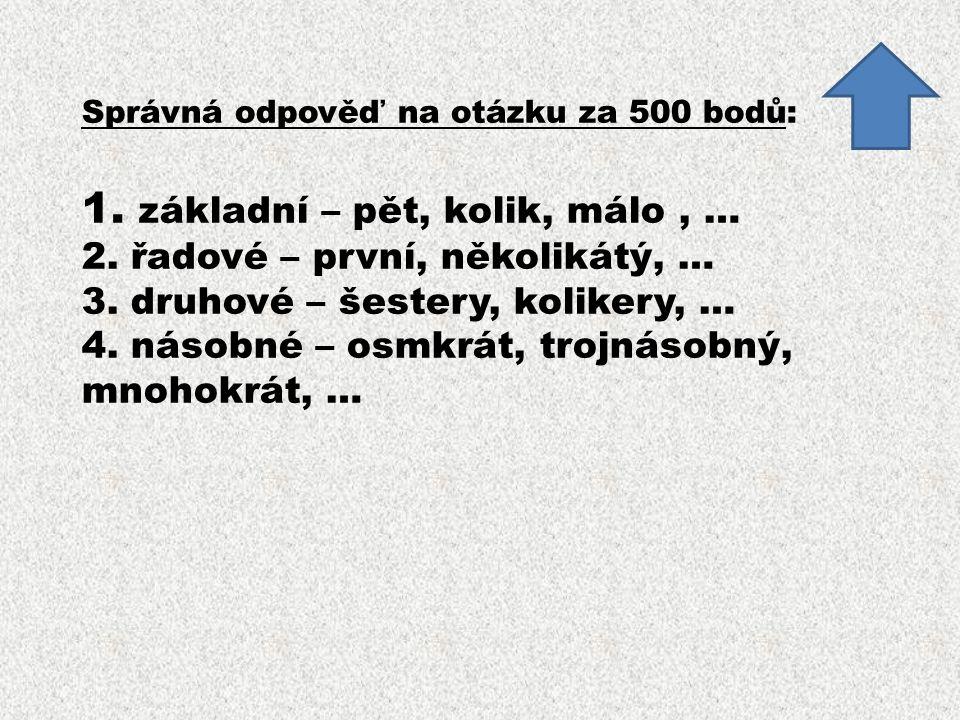 Správná odpověď na otázku za 500 bodů: 1. základní – pět, kolik, málo, … 2. řadové – první, několikátý, … 3. druhové – šestery, kolikery, … 4. násobné
