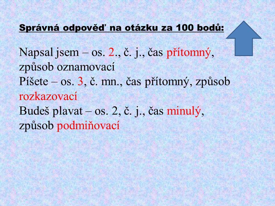 Správná odpověď na otázku za 100 bodů: Napsal jsem – os. 2., č. j., čas přítomný, způsob oznamovací Píšete – os. 3, č. mn., čas přítomný, způsob rozka