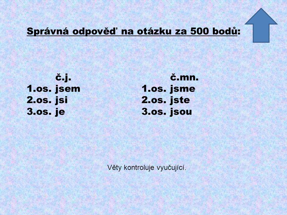 Správná odpověď na otázku za 500 bodů: č.j.č.mn. 1.os.jsem1.os.jsme 2.os.jsi2.os.jste 3.os.je3.os.jsou Věty kontroluje vyučující.
