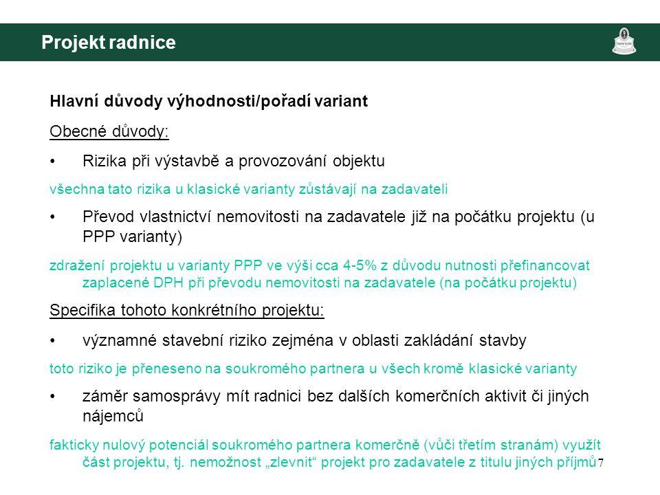 7 Projekt radnice Hlavní důvody výhodnosti/pořadí variant Obecné důvody: Rizika při výstavbě a provozování objektu všechna tato rizika u klasické varianty zůstávají na zadavateli Převod vlastnictví nemovitosti na zadavatele již na počátku projektu (u PPP varianty) zdražení projektu u varianty PPP ve výši cca 4-5% z důvodu nutnosti přefinancovat zaplacené DPH při převodu nemovitosti na zadavatele (na počátku projektu) Specifika tohoto konkrétního projektu: významné stavební riziko zejména v oblasti zakládání stavby toto riziko je přeneseno na soukromého partnera u všech kromě klasické varianty záměr samosprávy mít radnici bez dalších komerčních aktivit či jiných nájemců fakticky nulový potenciál soukromého partnera komerčně (vůči třetím stranám) využít část projektu, tj.