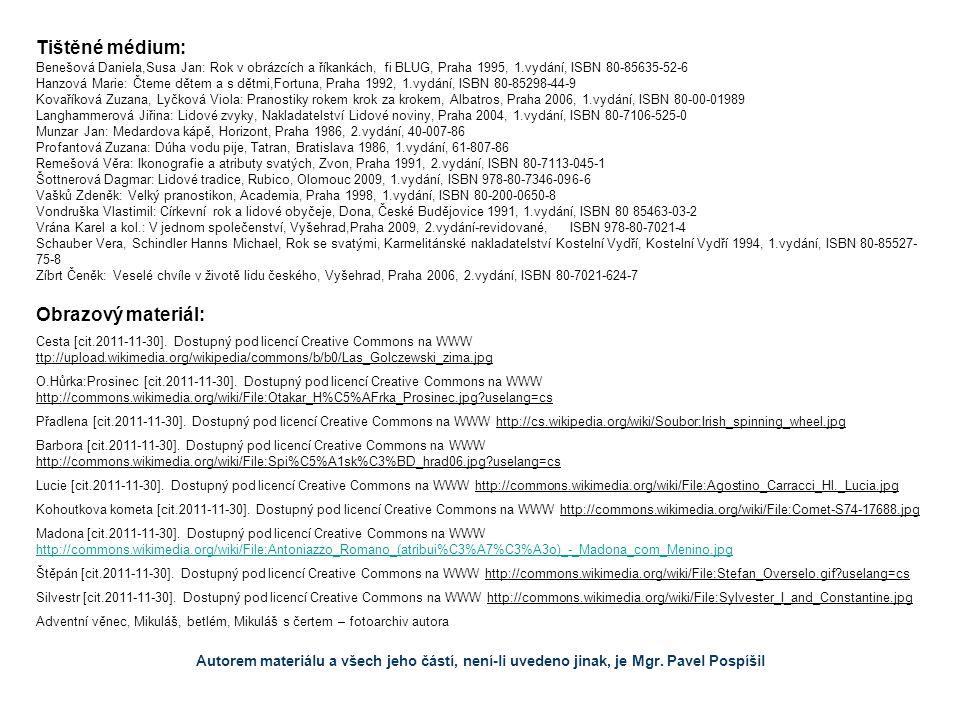 Tištěné médium: Benešová Daniela,Susa Jan: Rok v obrázcích a říkankách, fi BLUG, Praha 1995, 1.vydání, ISBN 80-85635-52-6 Hanzová Marie: Čteme dětem a s dětmi,Fortuna, Praha 1992, 1.vydání, ISBN 80-85298-44-9 Kovaříková Zuzana, Lyčková Viola: Pranostiky rokem krok za krokem, Albatros, Praha 2006, 1.vydání, ISBN 80-00-01989 Langhammerová Jiřina: Lidové zvyky, Nakladatelství Lidové noviny, Praha 2004, 1.vydání, ISBN 80-7106-525-0 Munzar Jan: Medardova kápě, Horizont, Praha 1986, 2.vydání, 40-007-86 Profantová Zuzana: Dúha vodu pije, Tatran, Bratislava 1986, 1.vydání, 61-807-86 Remešová Věra: Ikonografie a atributy svatých, Zvon, Praha 1991, 2.vydání, ISBN 80-7113-045-1 Šottnerová Dagmar: Lidové tradice, Rubico, Olomouc 2009, 1.vydání, ISBN 978-80-7346-096-6 Vašků Zdeněk: Velký pranostikon, Academia, Praha 1998, 1.vydání, ISBN 80-200-0650-8 Vondruška Vlastimil: Církevní rok a lidové obyčeje, Dona, České Budějovice 1991, 1.vydání, ISBN 80 85463-03-2 Vrána Karel a kol.: V jednom společenství, Vyšehrad,Praha 2009, 2.vydání-revidované, ISBN 978-80-7021-4 Schauber Vera, Schindler Hanns Michael, Rok se svatými, Karmelitánské nakladatelství Kostelní Vydří, Kostelní Vydří 1994, 1.vydání, ISBN 80-85527- 75-8 Zíbrt Čeněk: Veselé chvíle v životě lidu českého, Vyšehrad, Praha 2006, 2.vydání, ISBN 80-7021-624-7 Obrazový materiál: Cesta [cit.2011-11-30].