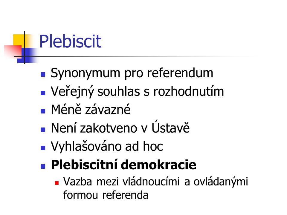 Plebiscit Synonymum pro referendum Veřejný souhlas s rozhodnutím Méně závazné Není zakotveno v Ústavě Vyhlašováno ad hoc Plebiscitní demokracie Vazba mezi vládnoucími a ovládanými formou referenda