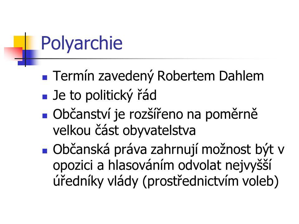 Polyarchie Termín zavedený Robertem Dahlem Je to politický řád Občanství je rozšířeno na poměrně velkou část obyvatelstva Občanská práva zahrnují možnost být v opozici a hlasováním odvolat nejvyšší úředníky vlády (prostřednictvím voleb)