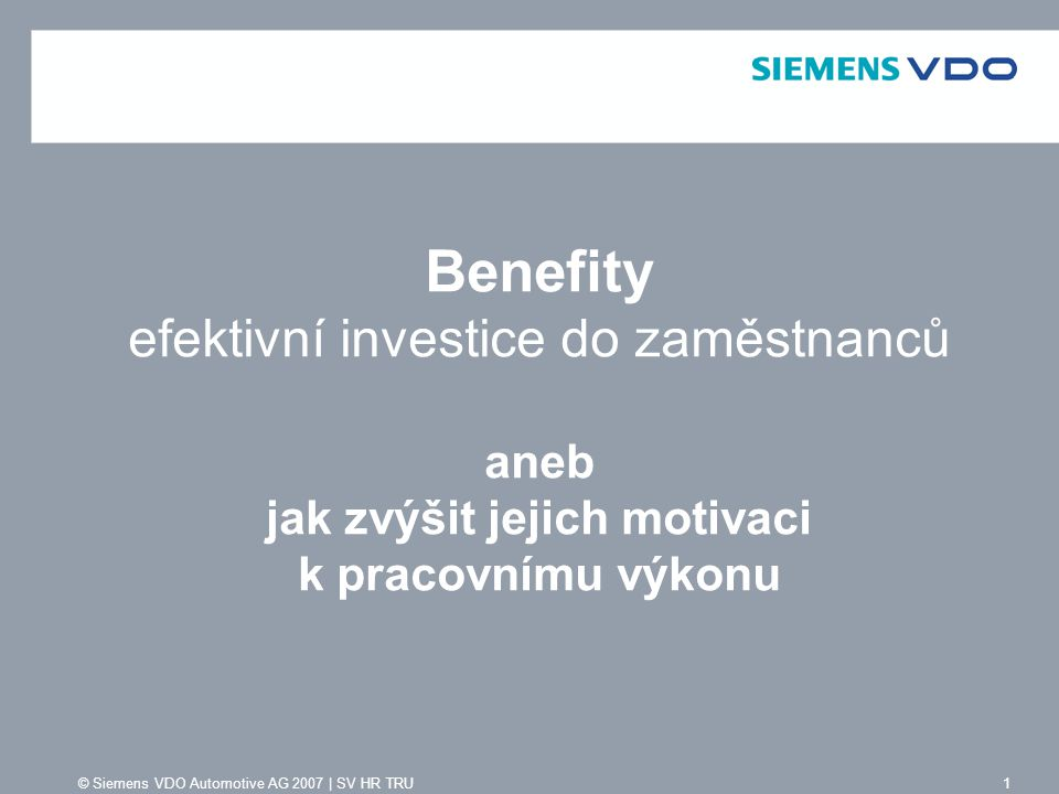 © Siemens VDO Automotive AG 2007 | SV HR TRU 2 Program Benefit Plus OSNOVA PREZENTACE DDruhy benefitů PPrůzkum spokojenosti KKritéria výběru KKlíčové výhody programu Benefit Plus VVýhody pro zaměstnavatele a zaměstnance RRozsah volitelných benefitů FFáze implementace ZZpůsob čerpání benefitů VVyužití programu Benefit Plus