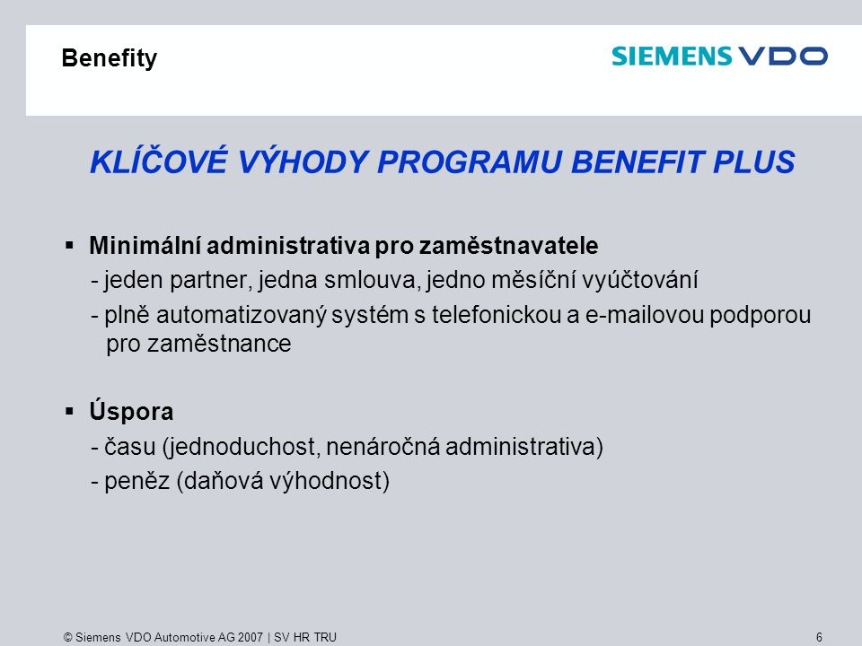 © Siemens VDO Automotive AG 2007 | SV HR TRU 7 Benefity  Dostupnost - celorepubliková síť smluvních partnerů  Atraktivita - loajalita a spokojenost zaměstnanců  Motivace -jednoduchý a pravidelný způsob motivace zaměstnanců  Efektivnost - spravedlivý a finančně efektivní volitelný princip, tzv.