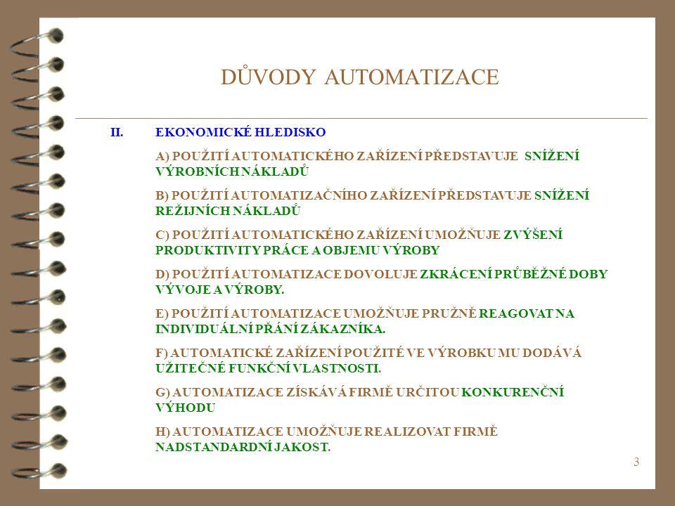 3 DŮVODY AUTOMATIZACE II.EKONOMICKÉ HLEDISKO A) POUŽITÍ AUTOMATICKÉHO ZAŘÍZENÍ PŘEDSTAVUJE SNÍŽENÍ VÝROBNÍCH NÁKLADŮ B) POUŽITÍ AUTOMATIZAČNÍHO ZAŘÍZENÍ PŘEDSTAVUJE SNÍŽENÍ REŽIJNÍCH NÁKLADŮ C) POUŽITÍ AUTOMATICKÉHO ZAŘÍZENÍ UMOŽŇUJE ZVÝŠENÍ PRODUKTIVITY PRÁCE A OBJEMU VÝROBY D) POUŽITÍ AUTOMATIZACE DOVOLUJE ZKRÁCENÍ PRŮBĚŽNÉ DOBY VÝVOJE A VÝROBY.