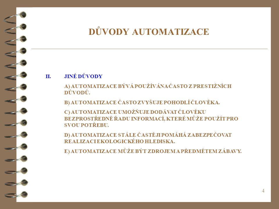 4 DŮVODY AUTOMATIZACE II.JINÉ DŮVODY A) AUTOMATIZACE BÝVÁ POUŽÍVÁNA ČASTO Z PRESTIŽNÍCH DŮVODŮ. B) AUTOMATIZACE ČASTO ZVYŠUJE POHODLÍ ČLOVĚKA. C) AUTO