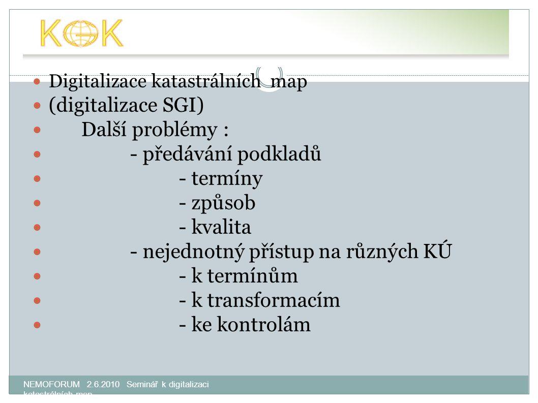 NEMOFORUM 2.6.2010 Seminář k digitalizaci katastrálních map Digitalizace katastrálních map (digitalizace SGI) Další problémy : - předávání podkladů - termíny - způsob - kvalita - nejednotný přístup na různých KÚ - k termínům - k transformacím - ke kontrolám