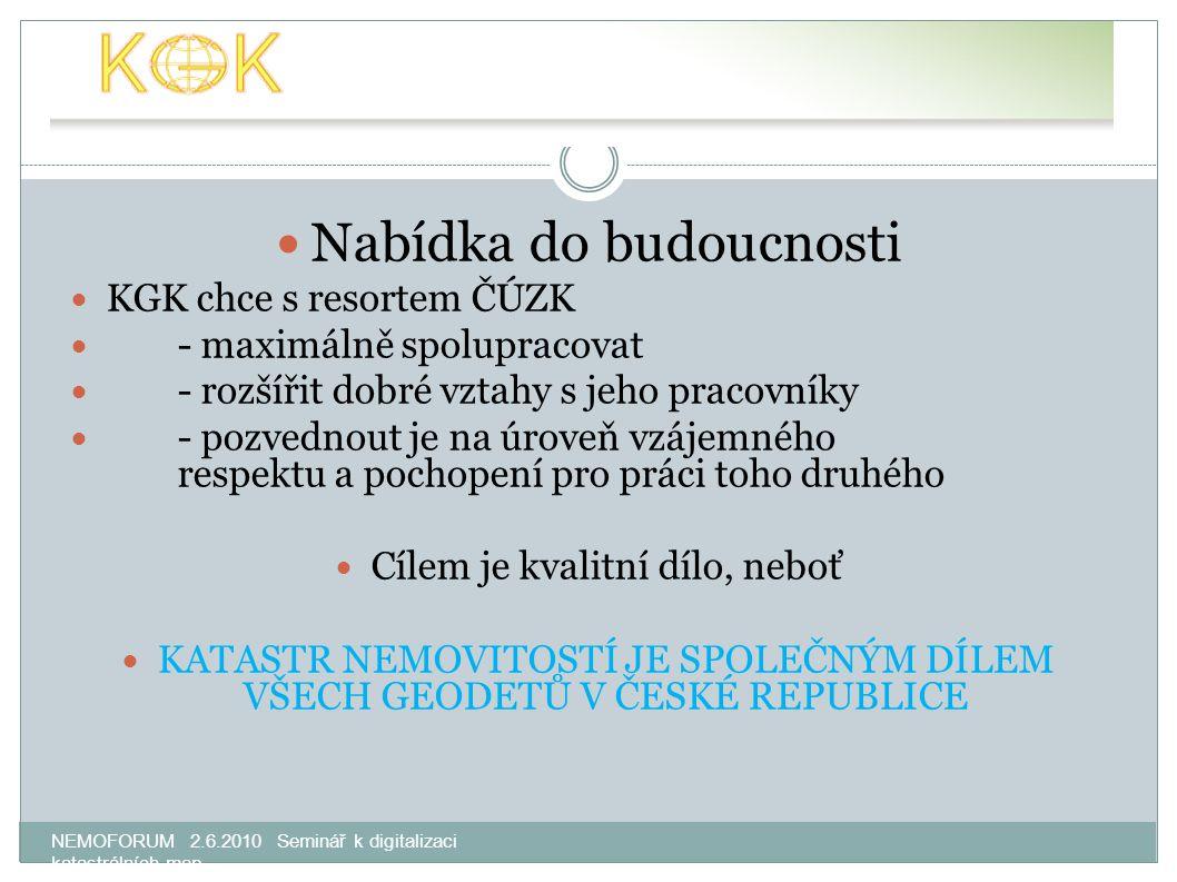 NEMOFORUM 2.6.2010 Seminář k digitalizaci katastrálních map Nabídka do budoucnosti KGK chce s resortem ČÚZK - maximálně spolupracovat - rozšířit dobré