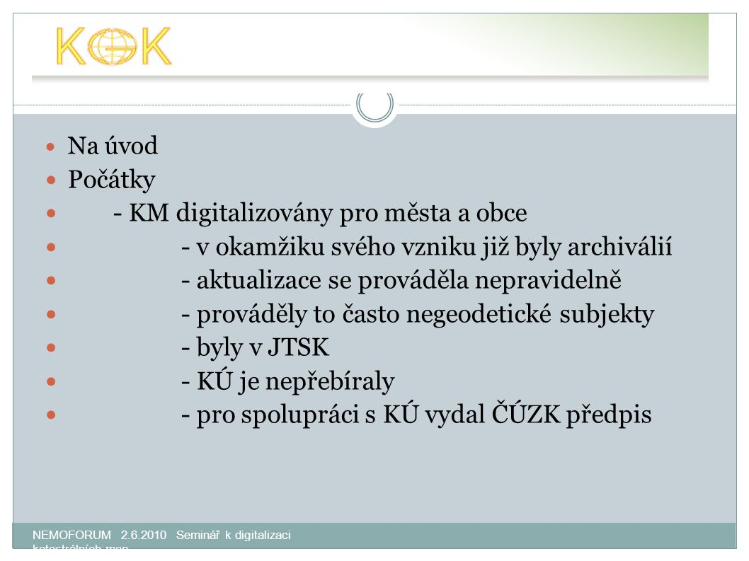 NEMOFORUM 2.6.2010 Seminář k digitalizaci katastrálních map Na úvod Počátky - KM digitalizovány pro města a obce - v okamžiku svého vzniku již byly archiválií - aktualizace se prováděla nepravidelně - prováděly to často negeodetické subjekty - byly v JTSK - KÚ je nepřebíraly - pro spolupráci s KÚ vydal ČÚZK předpis