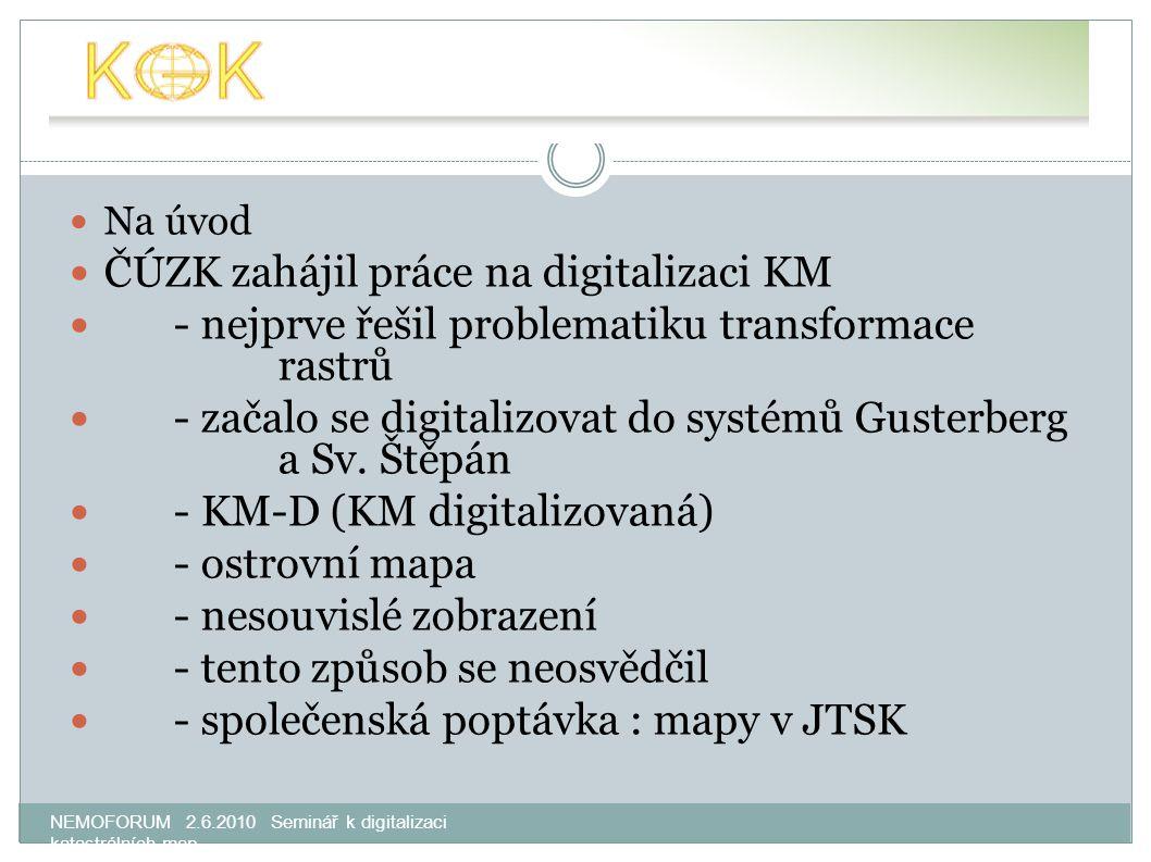 NEMOFORUM 2.6.2010 Seminář k digitalizaci katastrálních map Na úvod ČÚZK zahájil práce na digitalizaci KM - nejprve řešil problematiku transformace rastrů - začalo se digitalizovat do systémů Gusterberg a Sv.