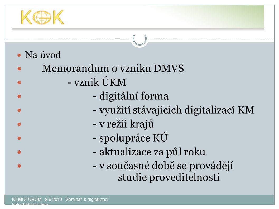 NEMOFORUM 2.6.2010 Seminář k digitalizaci katastrálních map Na úvod Memorandum o vzniku DMVS - vznik ÚKM - digitální forma - využití stávajících digitalizací KM - v režii krajů - spolupráce KÚ - aktualizace za půl roku - v současné době se provádějí studie proveditelnosti