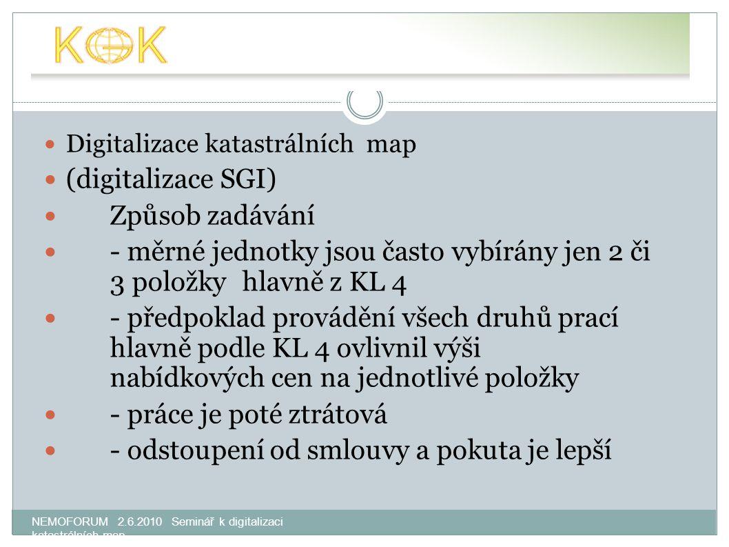 NEMOFORUM 2.6.2010 Seminář k digitalizaci katastrálních map Digitalizace katastrálních map (digitalizace SGI) Způsob zadávání - měrné jednotky jsou často vybírány jen 2 či 3 položkyhlavně z KL 4 - předpoklad provádění všech druhů prací hlavně podle KL 4 ovlivnil výši nabídkových cen na jednotlivé položky - práce je poté ztrátová - odstoupení od smlouvy a pokuta je lepší