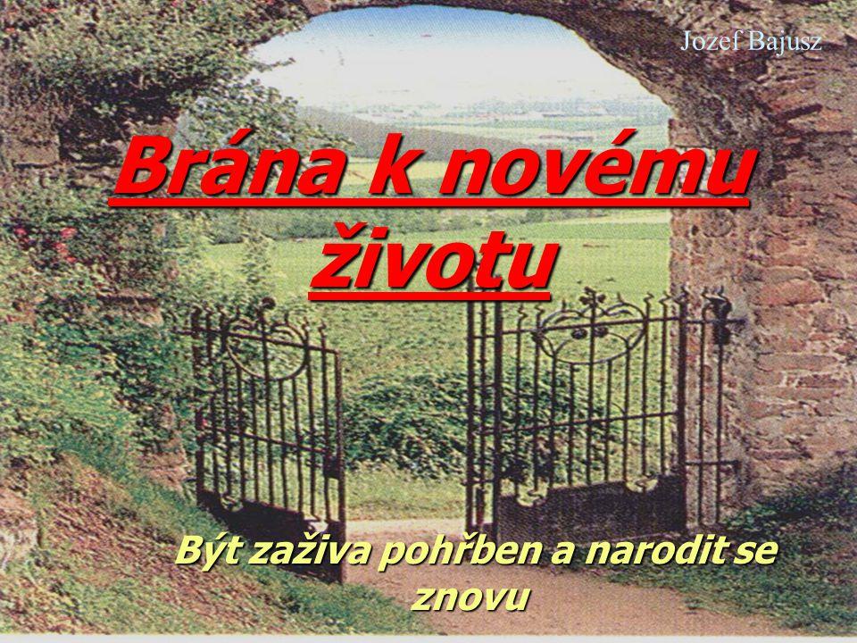 Brána k novému životu Být zaživa pohřben a narodit se znovu Být zaživa pohřben a narodit se znovu Jozef Bajusz
