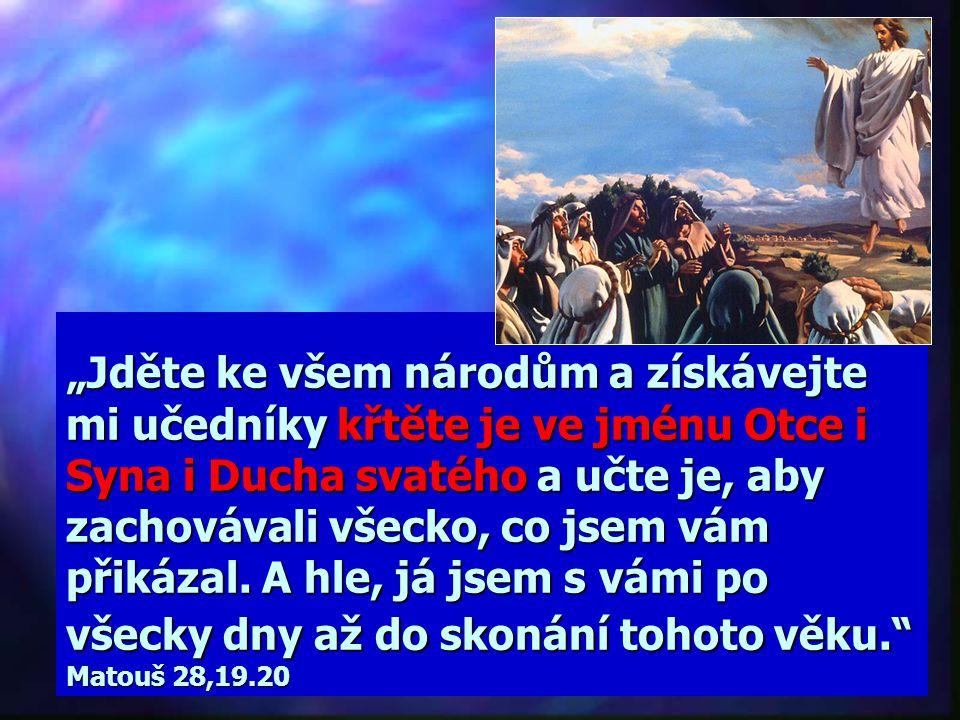 """""""Jděte ke všem národům a získávejte mi učedníky křtěte je ve jménu Otce i Syna i Ducha svatého a učte je, aby zachovávali všecko, co jsem vám přikázal."""