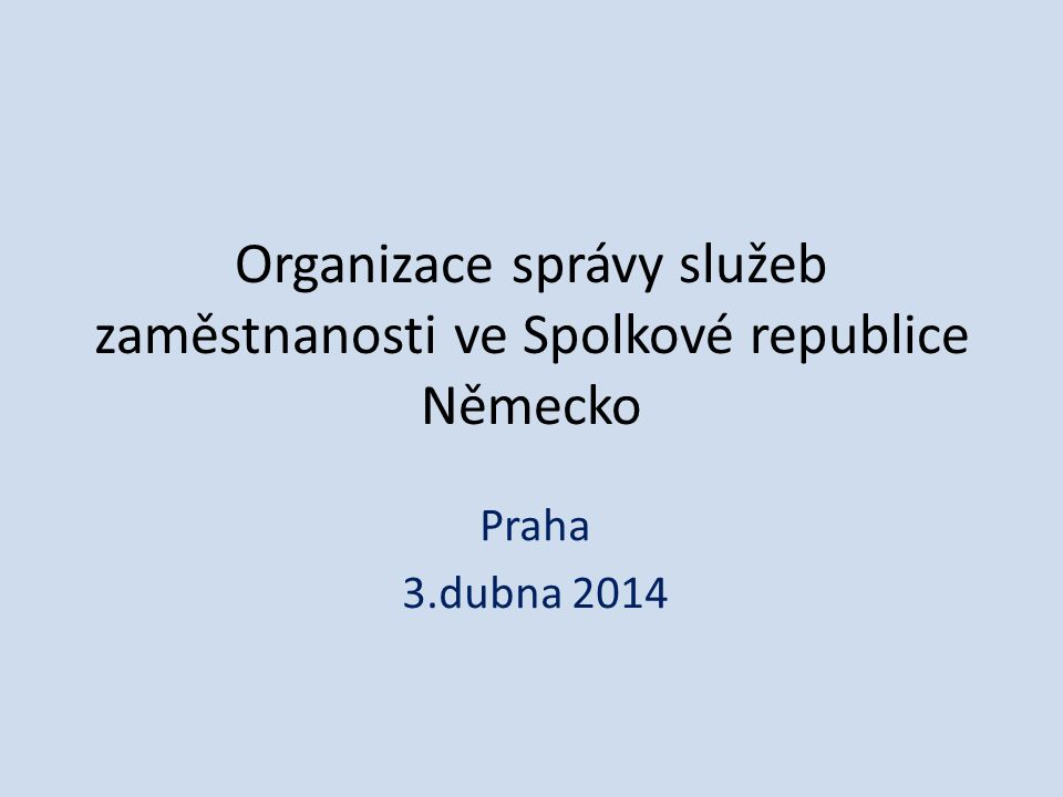 Organizace správy služeb zaměstnanosti ve Spolkové republice Německo Praha 3.dubna 2014