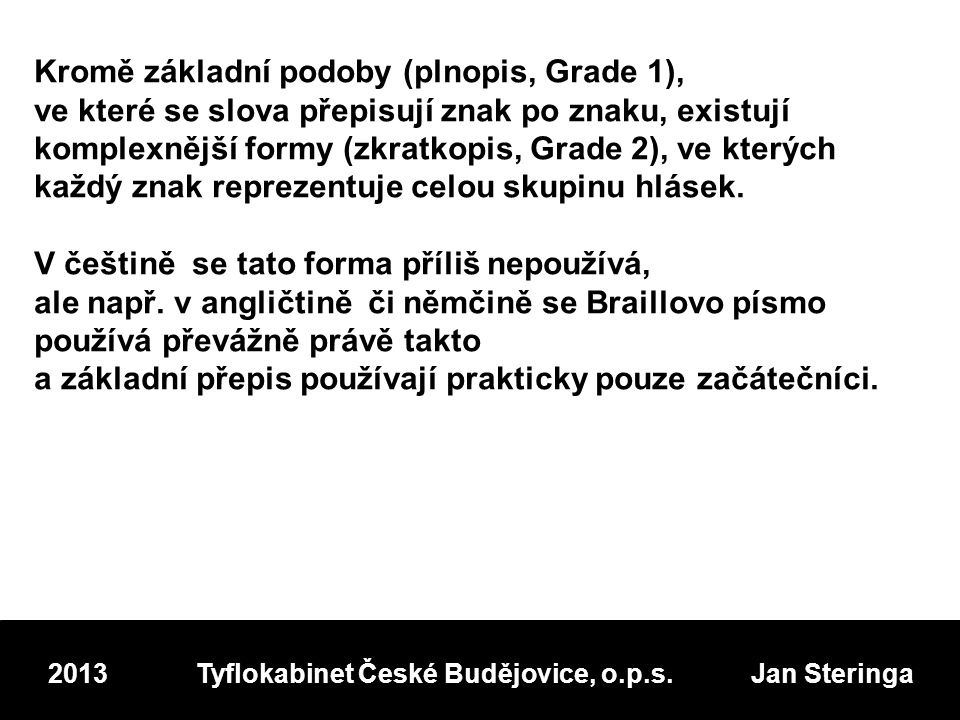 Kromě základní podoby (plnopis, Grade 1), ve které se slova přepisují znak po znaku, existují komplexnější formy (zkratkopis, Grade 2), ve kterých každý znak reprezentuje celou skupinu hlásek.
