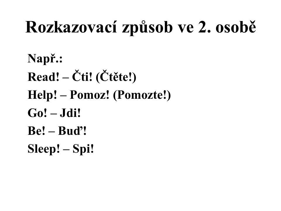 Rozkazovací způsob ve 2. osobě Např.: Read! – Čti! (Čtěte!) Help! – Pomoz! (Pomozte!) Go! – Jdi! Be! – Buď! Sleep! – Spi!