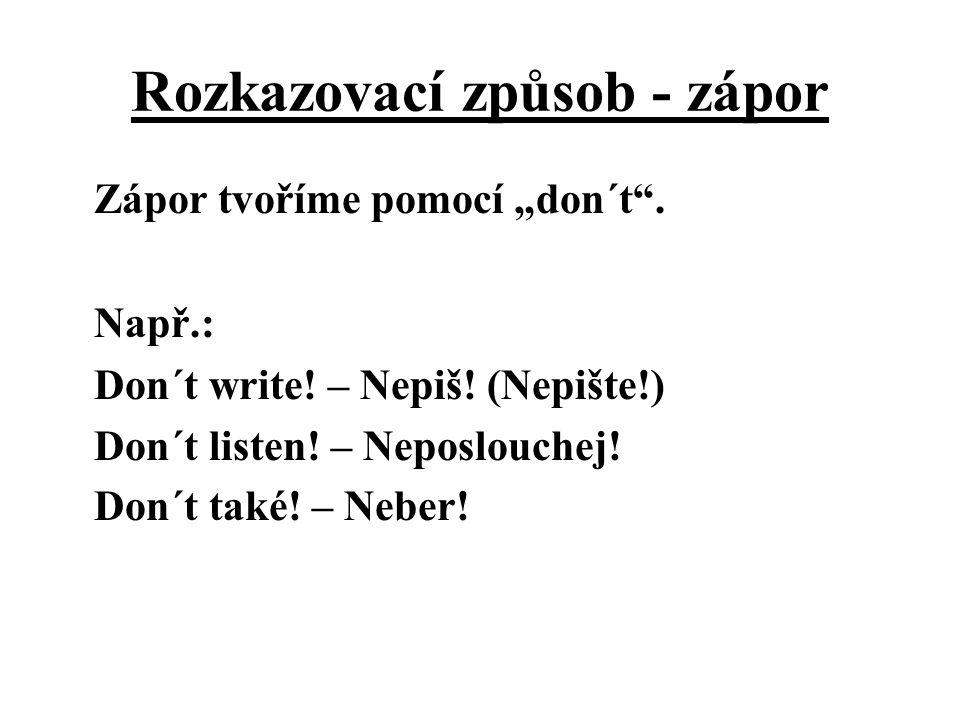 """Rozkazovací způsob - zápor Zápor tvoříme pomocí """"don´t"""". Např.: Don´t write! – Nepiš! (Nepište!) Don´t listen! – Neposlouchej! Don´t také! – Neber!"""