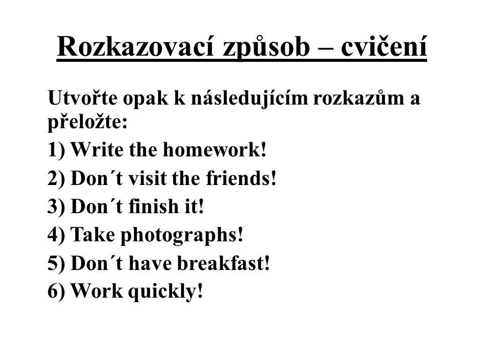 Rozkazovací způsob – cvičení Utvořte opak k následujícím rozkazům a přeložte: 1) Write the homework! 2) Don´t visit the friends! 3) Don´t finish it! 4