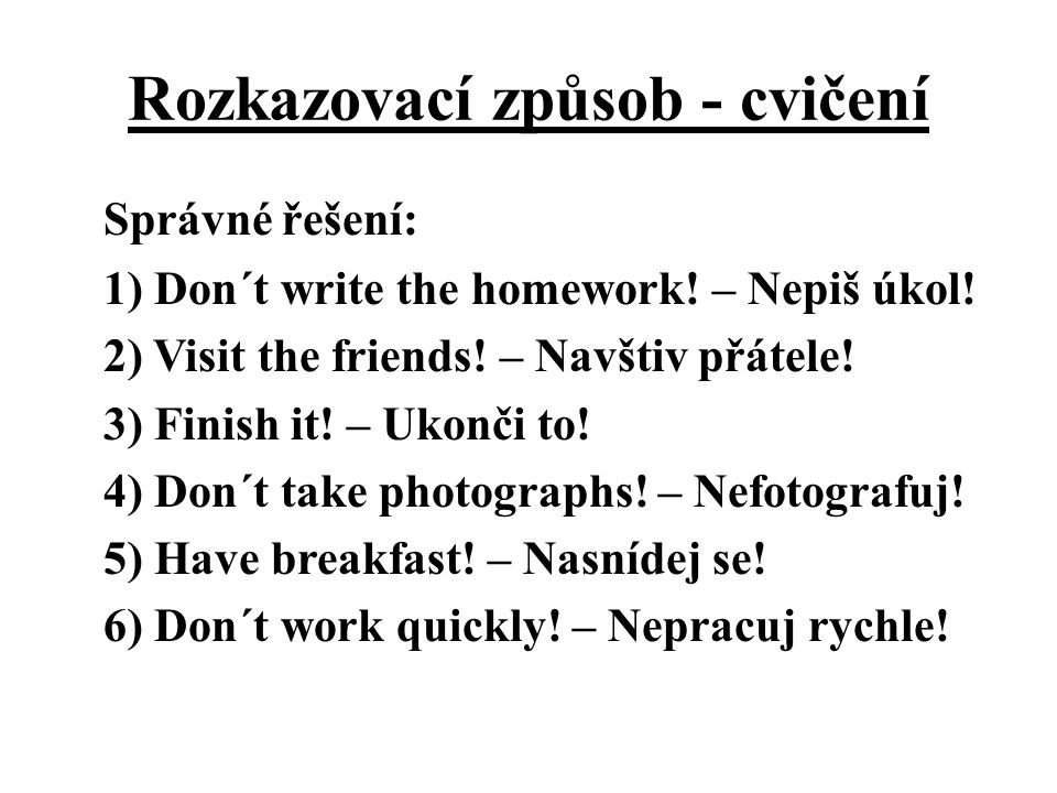 Rozkazovací způsob - cvičení Správné řešení: 1) Don´t write the homework! – Nepiš úkol! 2) Visit the friends! – Navštiv přátele! 3) Finish it! – Ukonč