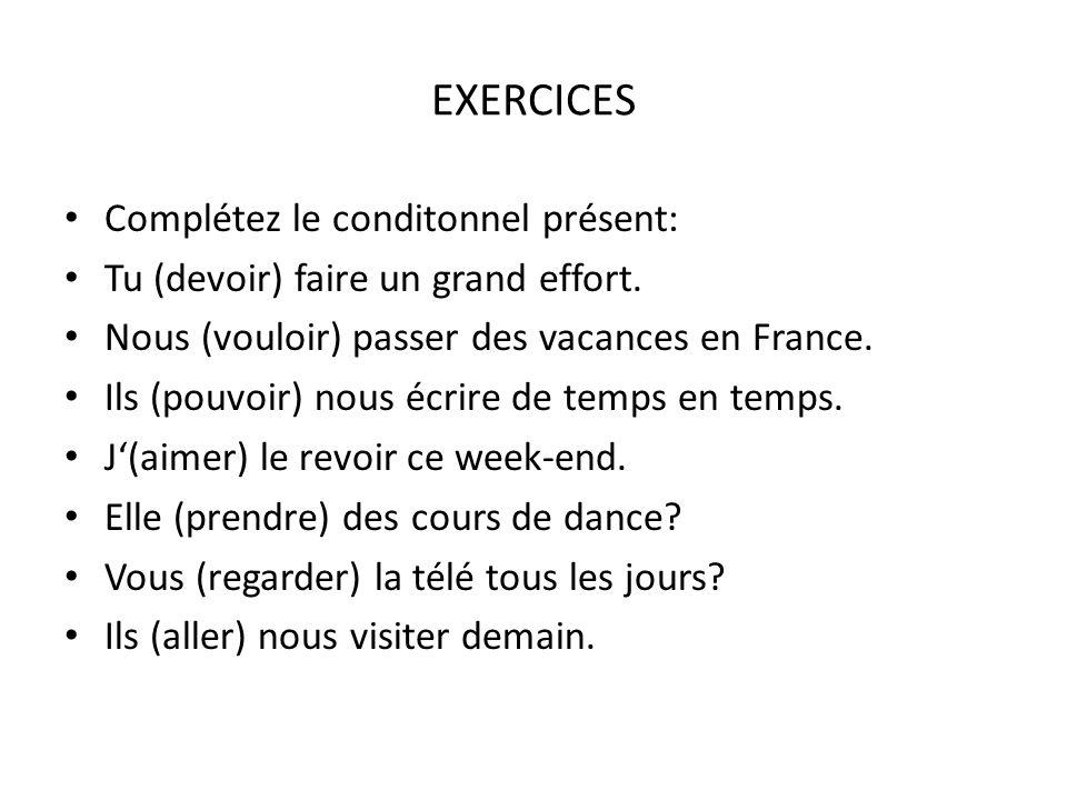 EXERCICES Complétez le conditonnel présent: Tu (devoir) faire un grand effort. Nous (vouloir) passer des vacances en France. Ils (pouvoir) nous écrire