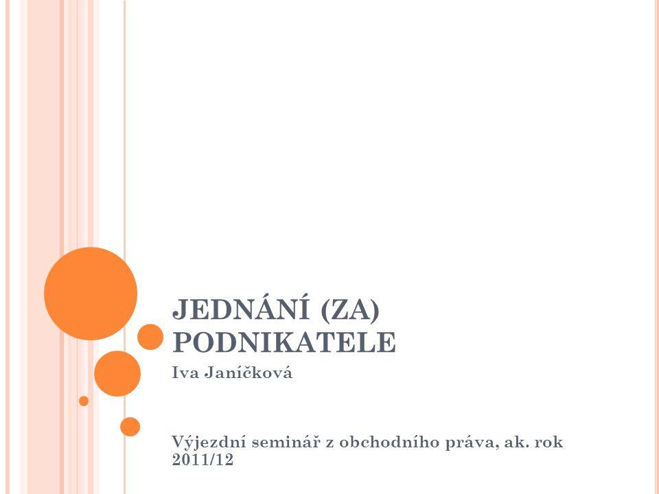 JEDNÁNÍ (ZA) PODNIKATELE Iva Janíčková Výjezdní seminář z obchodního práva, ak. rok 2011/12