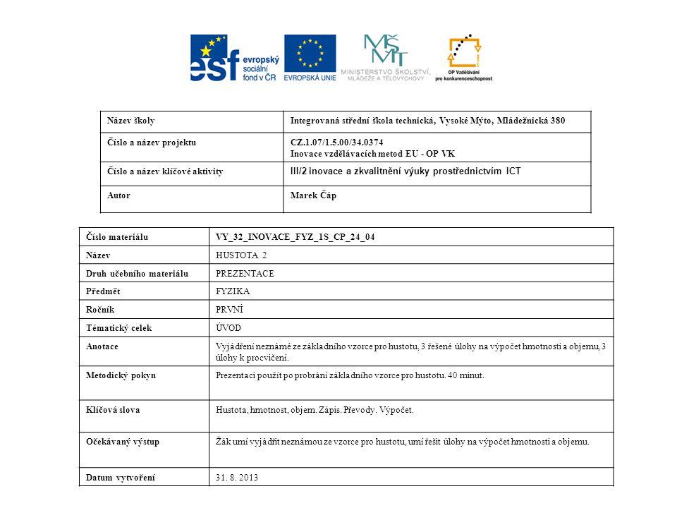 Název školyIntegrovaná střední škola technická, Vysoké Mýto, Mládežnická 380 Číslo a název projektuCZ.1.07/1.5.00/34.0374 Inovace vzdělávacích metod EU - OP VK Číslo a název klíčové aktivity III/2 inovace a zkvalitnění výuky prostřednictvím ICT AutorMarek Čáp Číslo materiáluVY_32_INOVACE_FYZ_1S_CP_24_04 NázevHUSTOTA 2 Druh učebního materiáluPREZENTACE PředmětFYZIKA RočníkPRVNÍ Tématický celekÚVOD AnotaceVyjádření neznámé ze základního vzorce pro hustotu, 3 řešené úlohy na výpočet hmotnosti a objemu, 3 úlohy k procvičení.