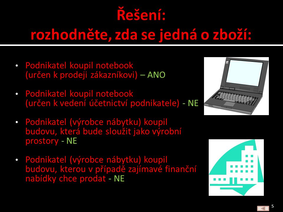 Podnikatel koupil notebook (určen k prodeji zákazníkovi) Podnikatel koupil notebook (určen k vedení účetnictví podnikatele) Podnikatel (výrobce nábytku) koupil budovu, která bude sloužit jako výrobní prostory Podnikatel (výrobce nábytku) koupil budovu, kterou v případě zajímavé finanční nabídky chce prodat 4