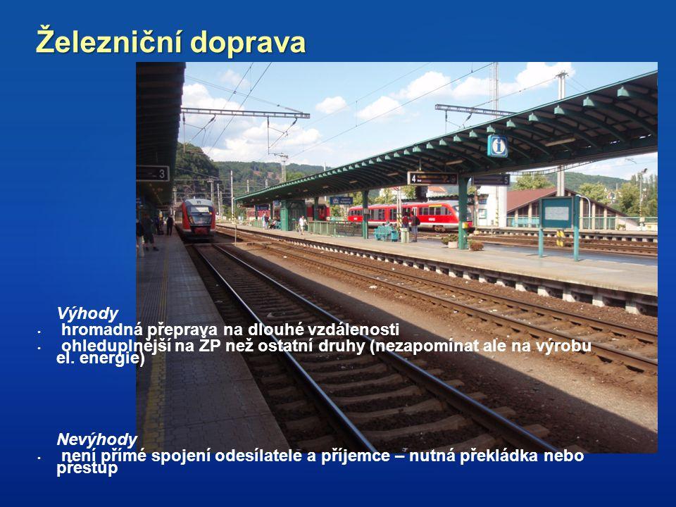 Železniční doprava Výhody hromadná přeprava na dlouhé vzdálenosti ohleduplnější na ŽP než ostatní druhy (nezapomínat ale na výrobu el. energie) Nevýho