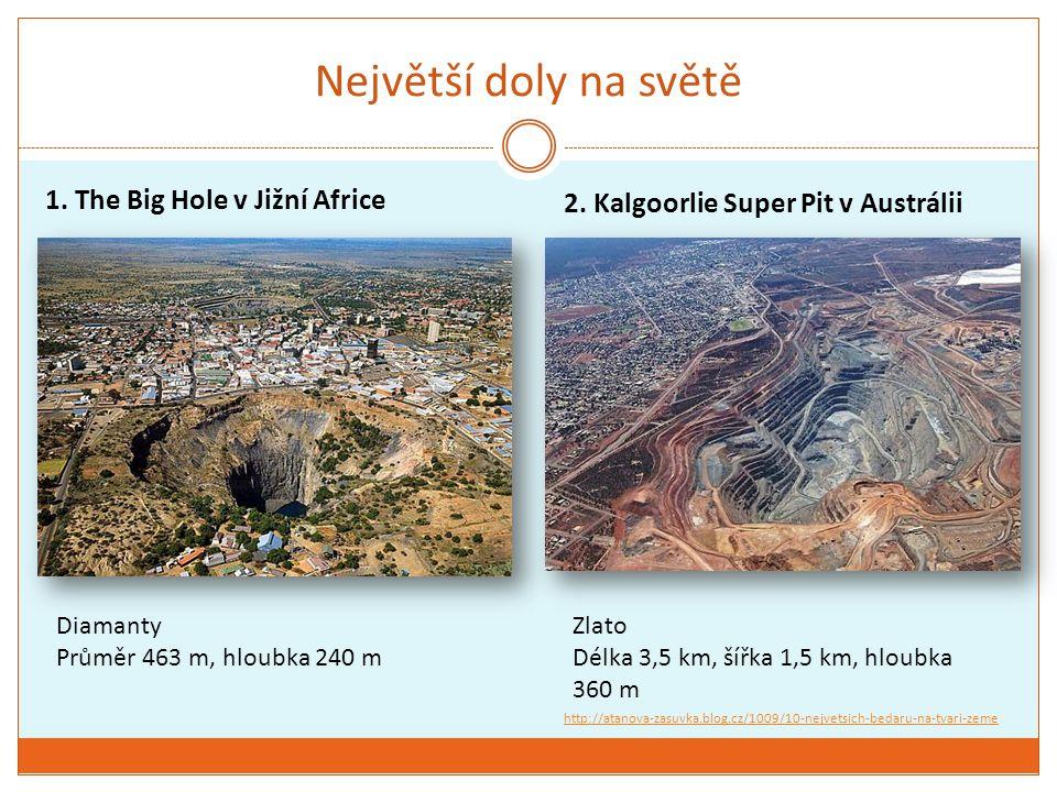 Největší doly na světě 1. The Big Hole v Jižní Africe 2. Kalgoorlie Super Pit v Austrálii Diamanty Průměr 463 m, hloubka 240 m Zlato Délka 3,5 km, šíř