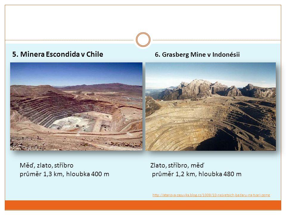 5. Minera Escondida v Chile Měď, zlato, stříbro průměr 1,3 km, hloubka 400 m 6. Grasberg Mine v Indonésii Zlato, stříbro, měď průměr 1,2 km, hloubka 4