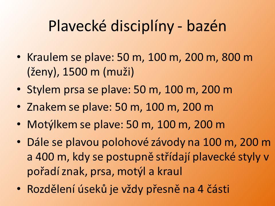Plavecké disciplíny - bazén Kraulem se plave: 50 m, 100 m, 200 m, 800 m (ženy), 1500 m (muži) Stylem prsa se plave: 50 m, 100 m, 200 m Znakem se plave