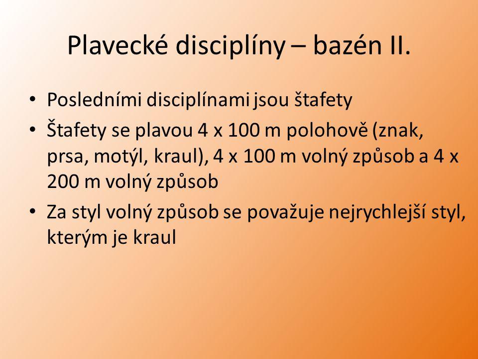 Plavecké disciplíny – bazén II. Posledními disciplínami jsou štafety Štafety se plavou 4 x 100 m polohově (znak, prsa, motýl, kraul), 4 x 100 m volný