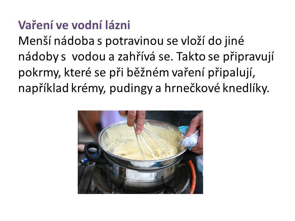 Vaření ve vodní lázni Menší nádoba s potravinou se vloží do jiné nádoby s vodou a zahřívá se. Takto se připravují pokrmy, které se při běžném vaření p