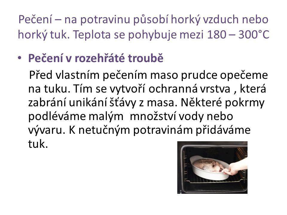 Pečení – na potravinu působí horký vzduch nebo horký tuk. Teplota se pohybuje mezi 180 – 300°C Pečení v rozehřáté troubě Před vlastním pečením maso pr