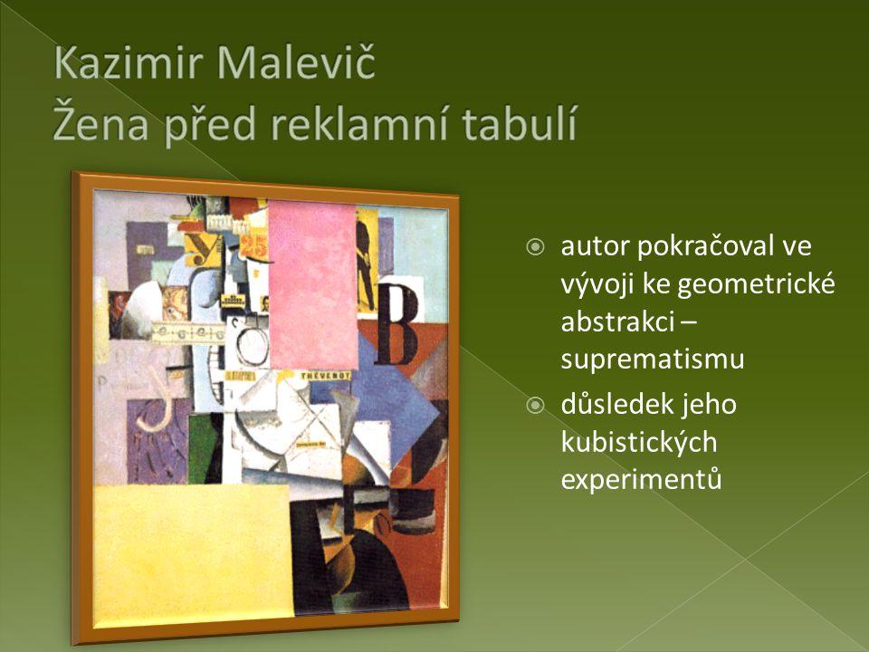  autor pokračoval ve vývoji ke geometrické abstrakci – suprematismu  důsledek jeho kubistických experimentů