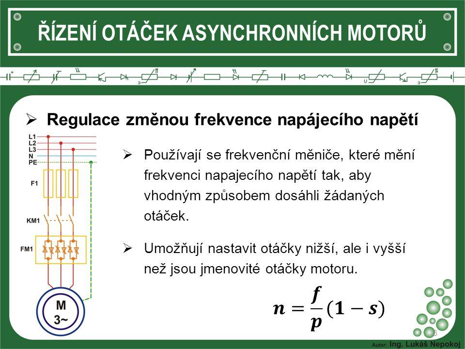 ŘÍZENÍ OTÁČEK ASYNCHRONNÍCH MOTORŮ  Regulace změnou frekvence napájecího napětí 6  Používají se frekvenční měniče, které mění frekvenci napajecího napětí tak, aby vhodným způsobem dosáhli žádaných otáček.