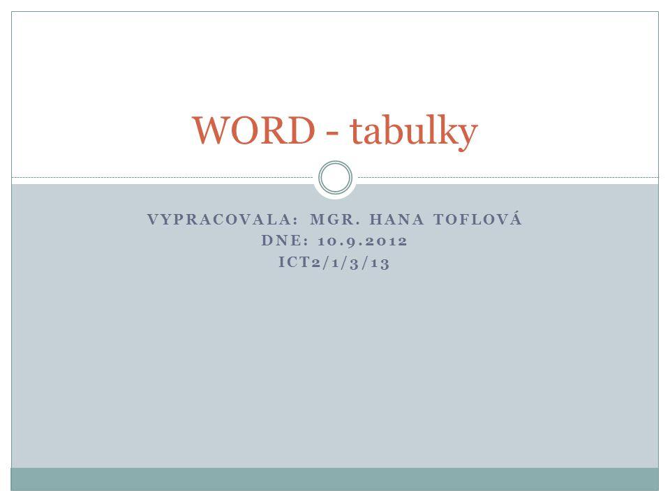 VYPRACOVALA: MGR. HANA TOFLOVÁ DNE: 10.9.2012 ICT2/1/3/13 WORD - tabulky