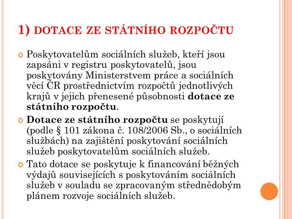 1) DOTACE ZE STÁTNÍHO ROZPOČTU Poskytovatelům sociálních služeb, kteří jsou zapsáni v registru poskytovatelů, jsou poskytovány Ministerstvem práce a sociálních věcí ČR prostřednictvím rozpočtů jednotlivých krajů v jejich přenesené působnosti dotace ze státního rozpočtu.