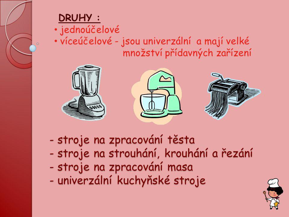 - stroje na zpracování těsta - stroje na strouhání, krouhání a řezání - stroje na zpracování masa - univerzální kuchyňské stroje - stroje na zpracován