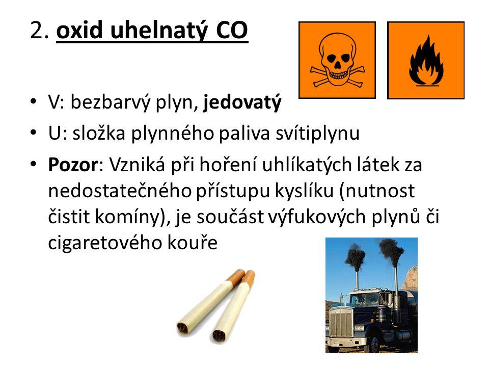 2. oxid uhelnatý CO V: bezbarvý plyn, jedovatý U: složka plynného paliva svítiplynu Pozor: Vzniká při hoření uhlíkatých látek za nedostatečného přístu
